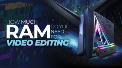 How Much RAM Do You Need For Video Editing?