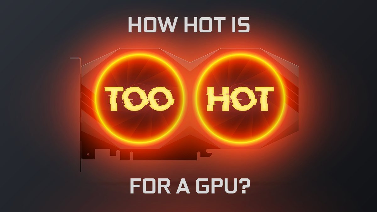 How Hot is Too Hot for a GPU? – Graphics Card Temperature Guide