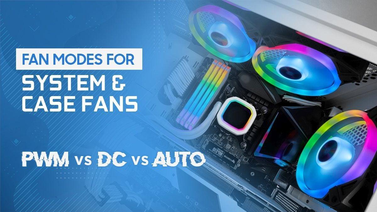 PWM vs. DC vs. Auto Fan Modes for System & Case Fans
